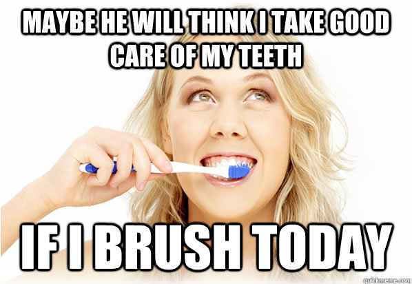 Maybe he will think I take good care of my teeth If I brush today - Maybe he will think I take good care of my teeth If I brush today  Misc