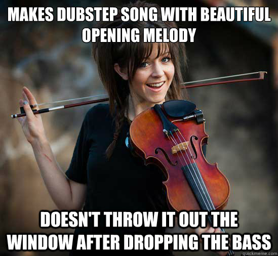 Makes dubstep song with beautiful opening melody doesn't throw it out the window after dropping the bass