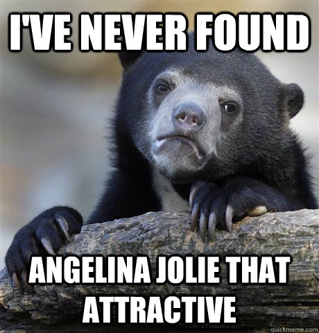 I've never found Angelina jolie that attractive - I've never found Angelina jolie that attractive  Confession Bear