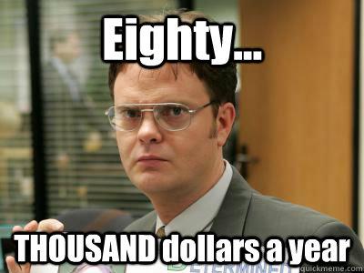 Eighty... THOUSAND dollars a year