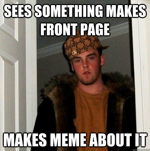 sees something makes front page makes meme about it - sees something makes front page makes meme about it  Scumbag Steve