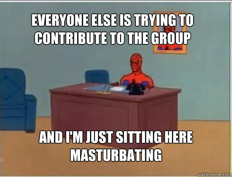 Everyone else is trying to contribute to the group And I'm just sitting here masturbating - Everyone else is trying to contribute to the group And I'm just sitting here masturbating  Spiderman