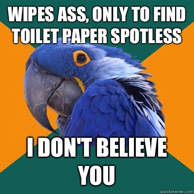 Wipes ass, only to find toilet paper spotless I don't believe you - Wipes ass, only to find toilet paper spotless I don't believe you  Paranoid Parrot