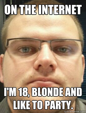 On the internet I'm 18, blonde and like to party.  Creep