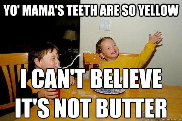 yo' mama's teeth are so yellow I can't believe  it's not butter - yo' mama's teeth are so yellow I can't believe  it's not butter  yo mama is so fat