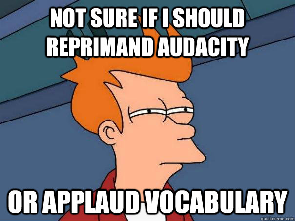 not sure if i should reprimand audacity   or applaud vocabulary   - not sure if i should reprimand audacity   or applaud vocabulary    Futurama Fry
