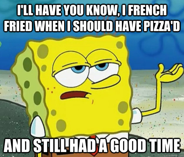 I'll have you know, I french fried when i should have pizza'd and still had a good time - I'll have you know, I french fried when i should have pizza'd and still had a good time  Tough Spongebob