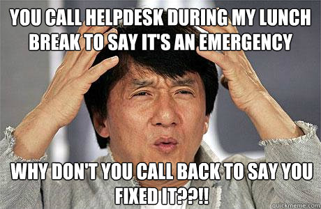 eac0313679ad0c630306d66ebdd116044df0df88ef4acd255fa1a66976909257 you call helpdesk during my lunch break to say it's an emergency