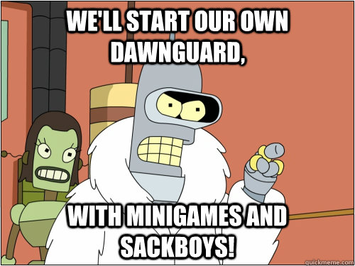 we'll start our own Dawnguard, With Minigames and Sackboys! - we'll start our own Dawnguard, With Minigames and Sackboys!  Blackjack Bender