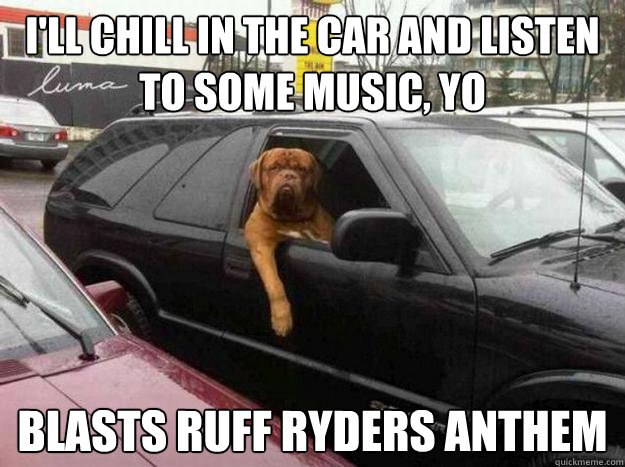 I'll chill in the car and listen to some music, yo blasts ruff ryders anthem