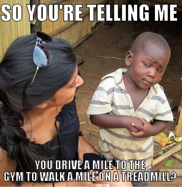 I've never understood this - SO YOU'RE TELLING ME  YOU DRIVE A MILE TO THE GYM TO WALK A MILE ON A TREADMILL? Skeptical Third World Kid