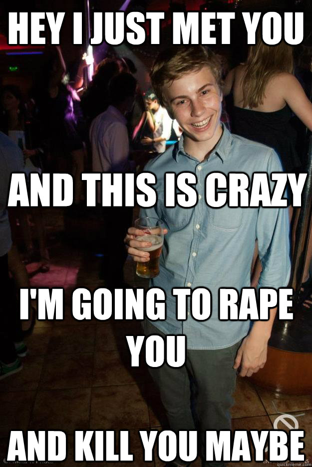 hey i just met you and this is crazy I'm going to rape you and kill you maybe - hey i just met you and this is crazy I'm going to rape you and kill you maybe  Creep Jamie