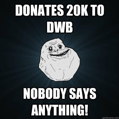 Donates 20k to DWB Nobody says anything! - Donates 20k to DWB Nobody says anything!  Forever Alone
