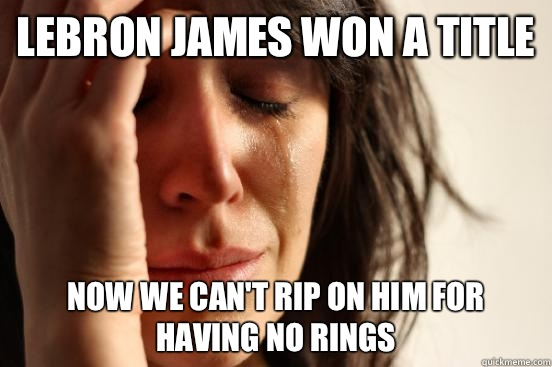 Lebron James won a title Now we can't rip on him for having no rings - Lebron James won a title Now we can't rip on him for having no rings  First World Problems
