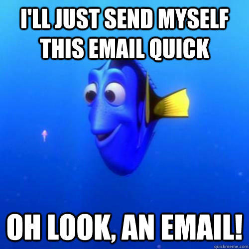 I'll Just send myself this email quick oh look, an email!  dory