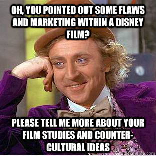 Oh, you pointed out some flaws and marketing within a Disney film? Please tell me more about your film studies and counter-cultural ideas - Oh, you pointed out some flaws and marketing within a Disney film? Please tell me more about your film studies and counter-cultural ideas  Condescending Wonka