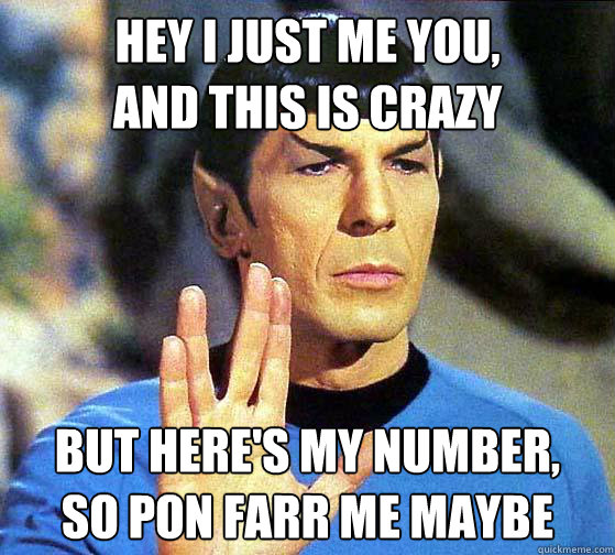 Hey I just me you, and this is crazy But here's my number,  so pon farr me maybe  - Hey I just me you, and this is crazy But here's my number,  so pon farr me maybe   Spock