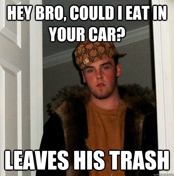 Hey bro, could i eat in your car? leaves his trash - Hey bro, could i eat in your car? leaves his trash  Scumbag Steve