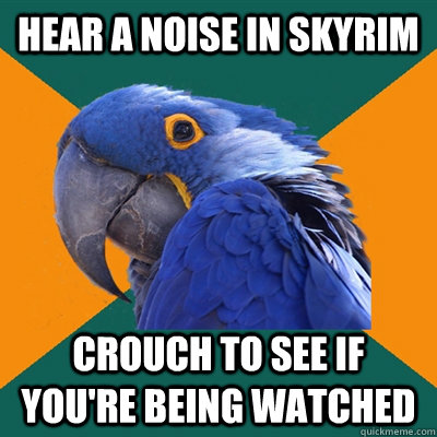 Hear a Noise In Skyrim Crouch to see if you're being watched - Hear a Noise In Skyrim Crouch to see if you're being watched  Paranoid Parrot