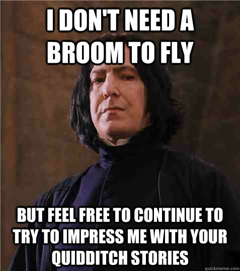 I don't need a broom to fly but feel free to continue to try to impress me with your quidditch stories