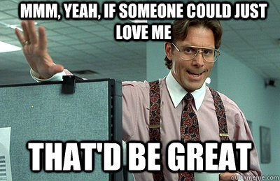 Mmm, yeah, If someone could just love me that'd be great - Mmm, yeah, If someone could just love me that'd be great  Office Space