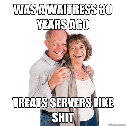 WAS A WAITRESS 30 YEARS AGO TREATS SERVERS LIKE SHIT - WAS A WAITRESS 30 YEARS AGO TREATS SERVERS LIKE SHIT  Scumbag Baby Boomers