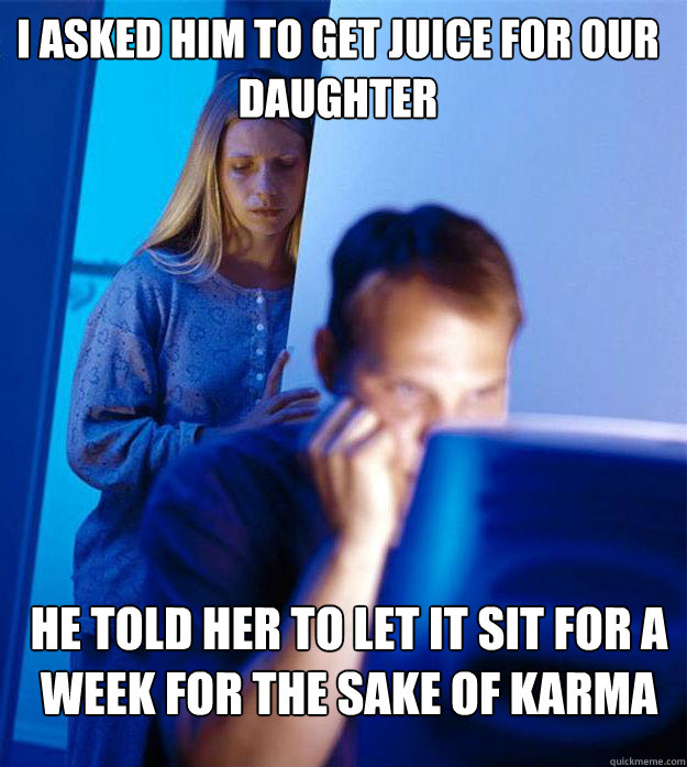 I asked him to get juice for our daughter He told her to let it sit for a week for the sake of karma - I asked him to get juice for our daughter He told her to let it sit for a week for the sake of karma  Redditors Wife