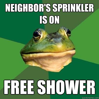 Neighbor's sprinkler is on Free Shower
