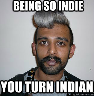 Being so Indie you turn indian