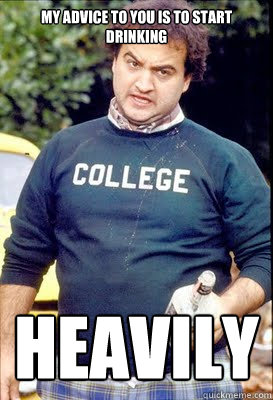 My advice to you is to start drinking heavily - My advice to you is to start drinking heavily  Belushi Advice