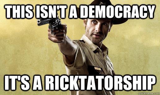 This isn't a democracy IT'S A RICKTATORSHIP