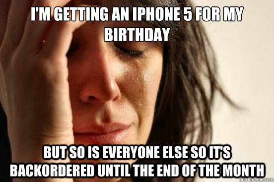 I'm getting an iphone 5 for my birthday But so is everyone else so it's backordered until the end of the month - I'm getting an iphone 5 for my birthday But so is everyone else so it's backordered until the end of the month  First World Problems