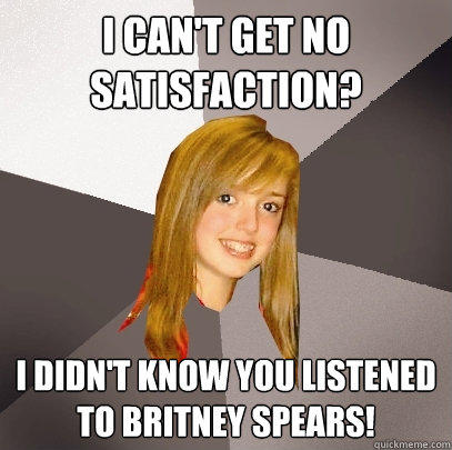 I can't get no satisfaction? I didn't know you listened to britney spears! - I can't get no satisfaction? I didn't know you listened to britney spears!  Musically Oblivious 8th Grader