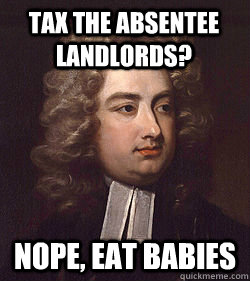 Tax the absentee landlords? Nope, eat babies - Tax the absentee landlords? Nope, eat babies  Modest Proposal Swift