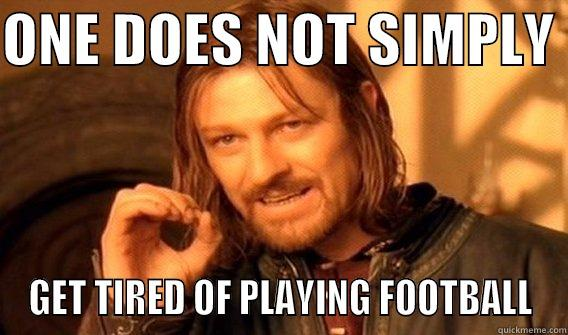 ONE DOES NOT SIMPLY  GET TIRED OF PLAYING FOOTBALL One Does Not Simply