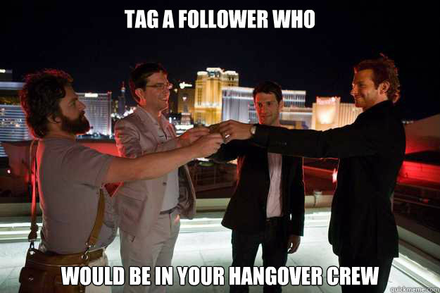 TAG A FOLLOWER WHO WOULD BE IN YOUR HANGOVER CREW