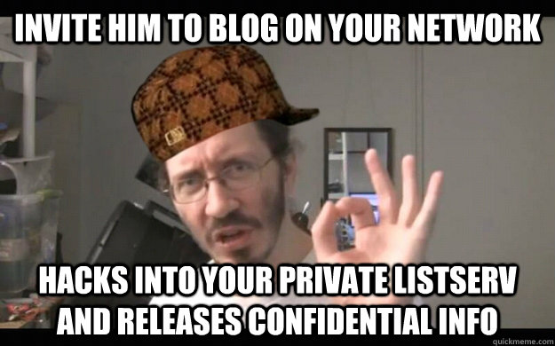 invite him to blog on your network hacks into your private listserv and releases confidential info - invite him to blog on your network hacks into your private listserv and releases confidential info  Scumbag Thunderf00t
