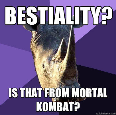 Bestiality? Is that from Mortal Kombat? - Bestiality? Is that from Mortal Kombat?  Sexually Oblivious Rhino