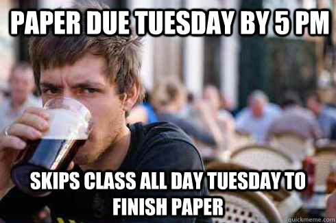 Paper due Tuesday by 5 pm Skips class all day Tuesday to finish paper - Paper due Tuesday by 5 pm Skips class all day Tuesday to finish paper  Lazy College Senior