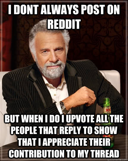 I dont always post on reddit but when i do i upvote all the people that reply to show that I appreciate their contribution to my thread - I dont always post on reddit but when i do i upvote all the people that reply to show that I appreciate their contribution to my thread  The Most Interesting Man In The World