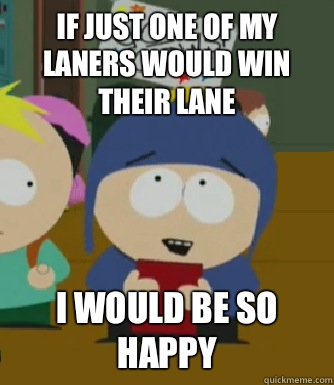 If just one of my laners would win their lane I would be so happy - If just one of my laners would win their lane I would be so happy  Craig - I would be so happy