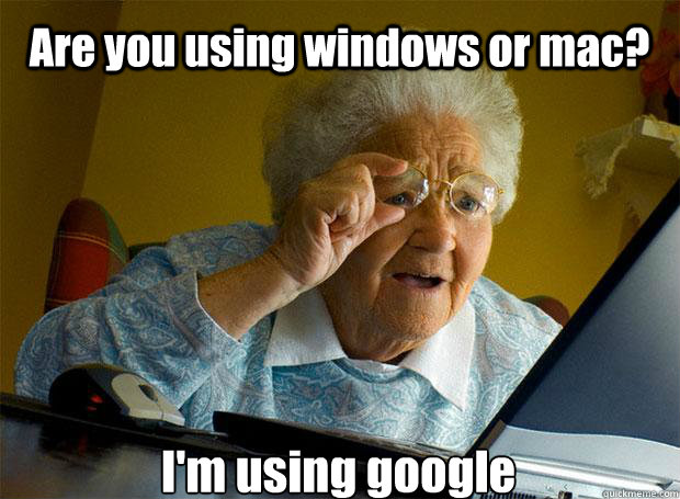 Are you using windows or mac? I'm using google   - Are you using windows or mac? I'm using google    Grandma finds the Internet