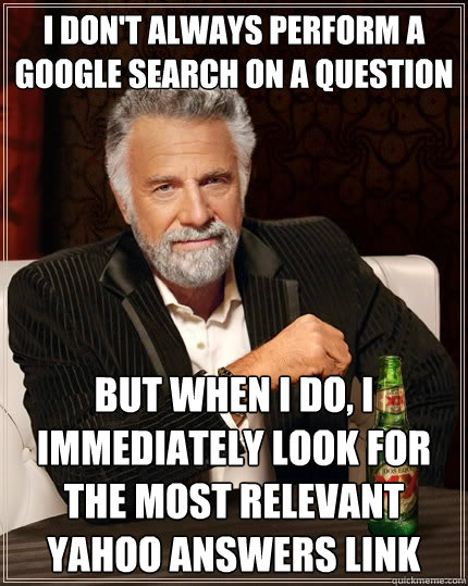 I don't always perform a google search on a question but when I do, I immediately look for the most relevant yahoo answers link - I don't always perform a google search on a question but when I do, I immediately look for the most relevant yahoo answers link  The Most Interesting Man In The World