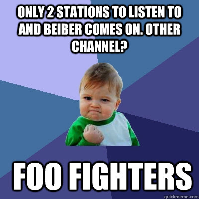 Only 2 stations to listen to and Beiber comes on. Other Channel?  Foo fighters - Only 2 stations to listen to and Beiber comes on. Other Channel?  Foo fighters  Misc
