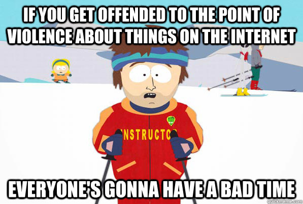 If you get offended to the point of violence about things on the INTERNET Everyone's gonna have a bad time - If you get offended to the point of violence about things on the INTERNET Everyone's gonna have a bad time  South Park Youre Gonna Have a Bad Time