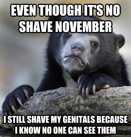 Even though it's no shave november I still shave my genitals because i know no one can see them  - Even though it's no shave november I still shave my genitals because i know no one can see them   Confession Bear