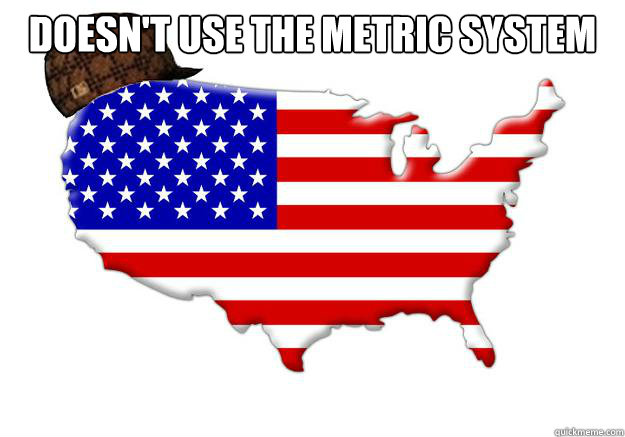 Doesn't use the metric system  - Doesn't use the metric system   Scumbag america