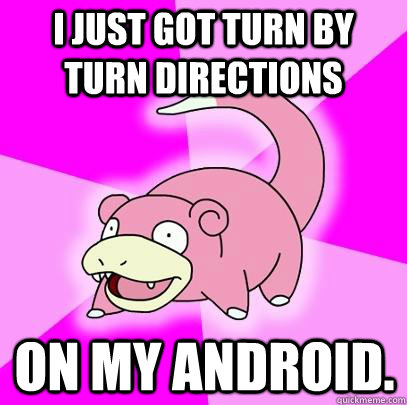 I just got turn by turn directions on my android.  - I just got turn by turn directions on my android.   Slowpoke