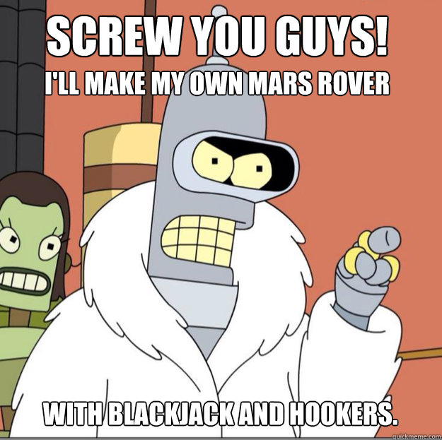 Screw you guys!  I'll make my own mars rover with blackjack and hookers. - Screw you guys!  I'll make my own mars rover with blackjack and hookers.  Frustrated Bender