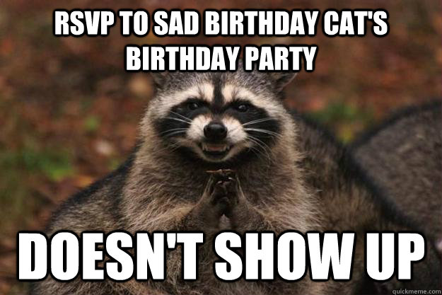 rsvp to sad birthday cat's birthday party doesn't show up - rsvp to sad birthday cat's birthday party doesn't show up  Evil Plotting Raccoon
